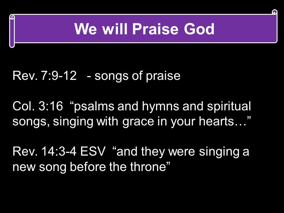 We will Praise God Rev. 7:9-12 - songs of praise Col. 3:16 psalms and hymns and spiritual songs, singing with grace in your hearts… Rev. 14:3-4 ESV an