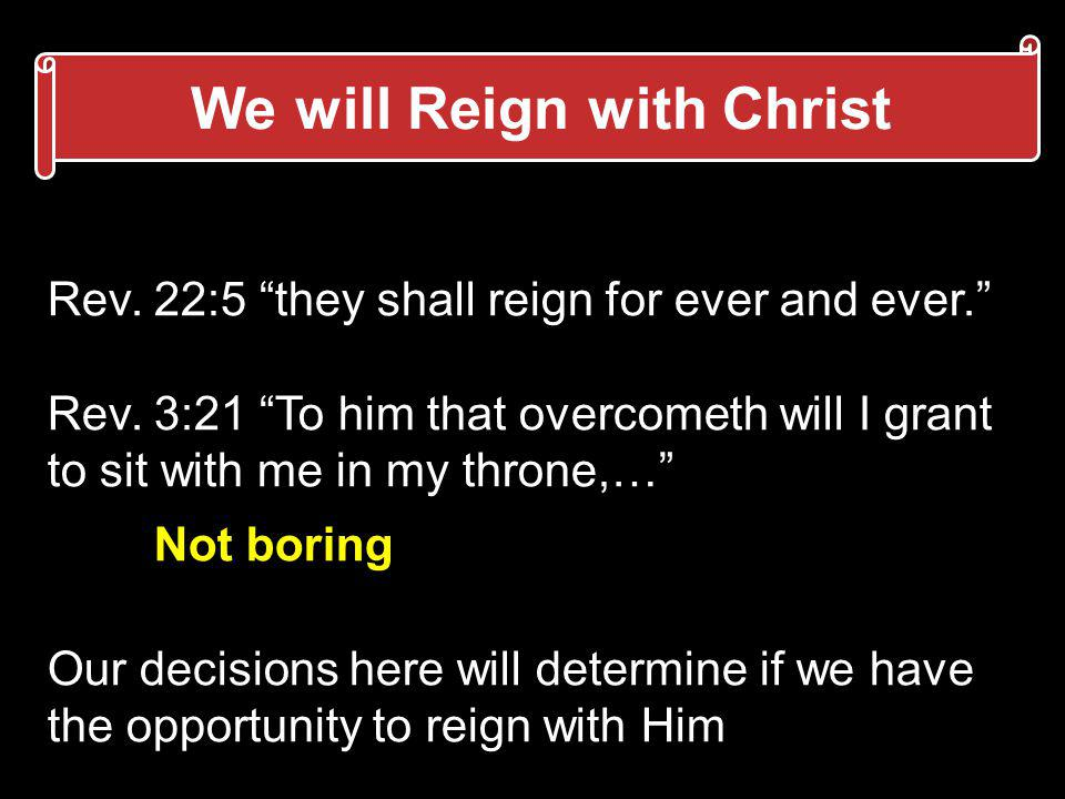 We will Reign with Christ Rev. 22:5 they shall reign for ever and ever. Rev. 3:21 To him that overcometh will I grant to sit with me in my throne,… No