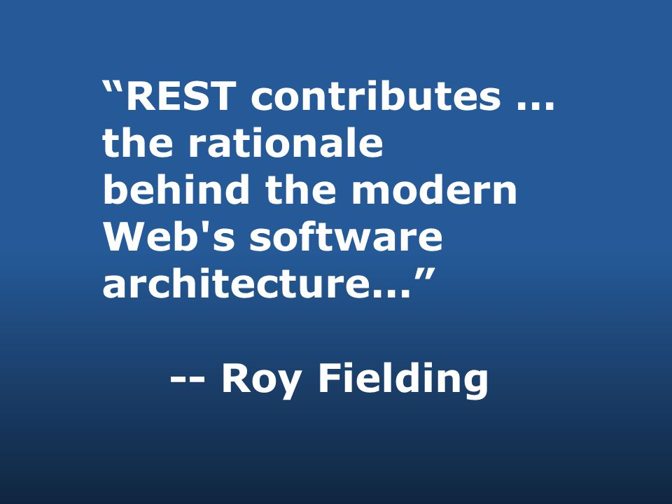 REST contributes... the rationale behind the modern Web s software architecture... -- Roy Fielding