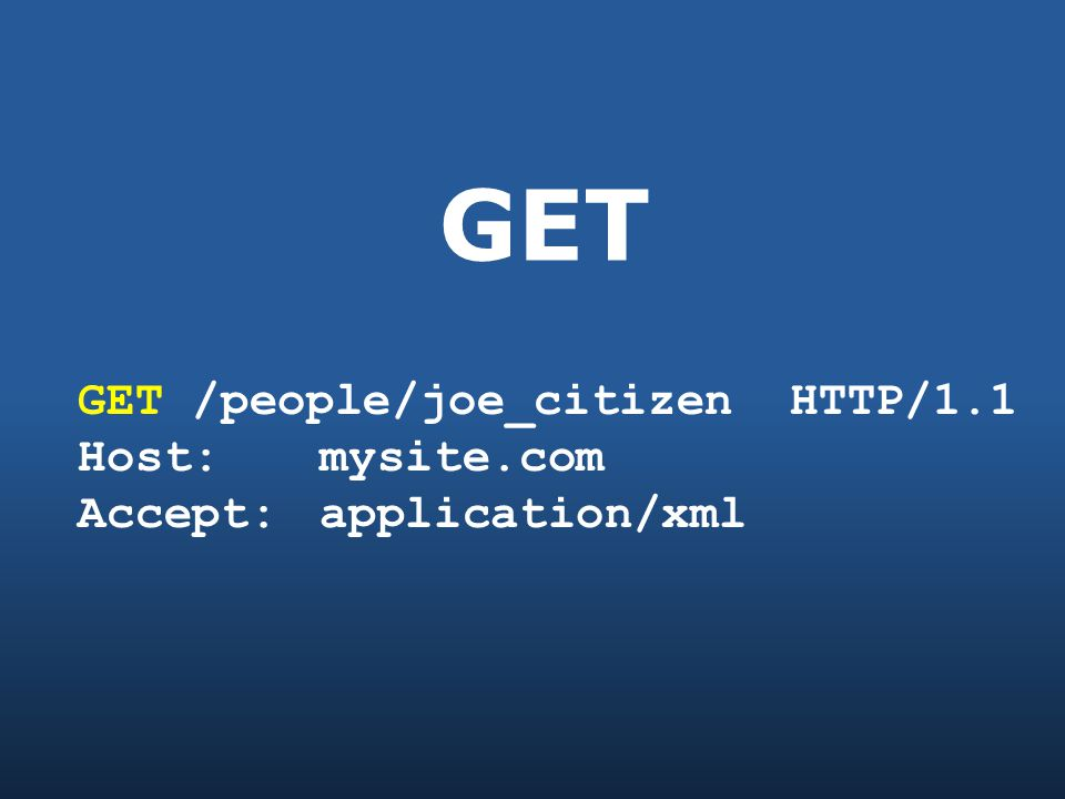 GET GET /people/joe_citizen HTTP/1.1 Host: mysite.com Accept: application/xml