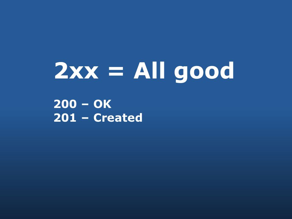 2xx = All good 200 – OK 201 – Created
