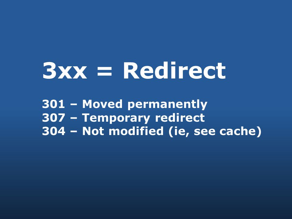 3xx = Redirect 301 – Moved permanently 307 – Temporary redirect 304 – Not modified (ie, see cache)