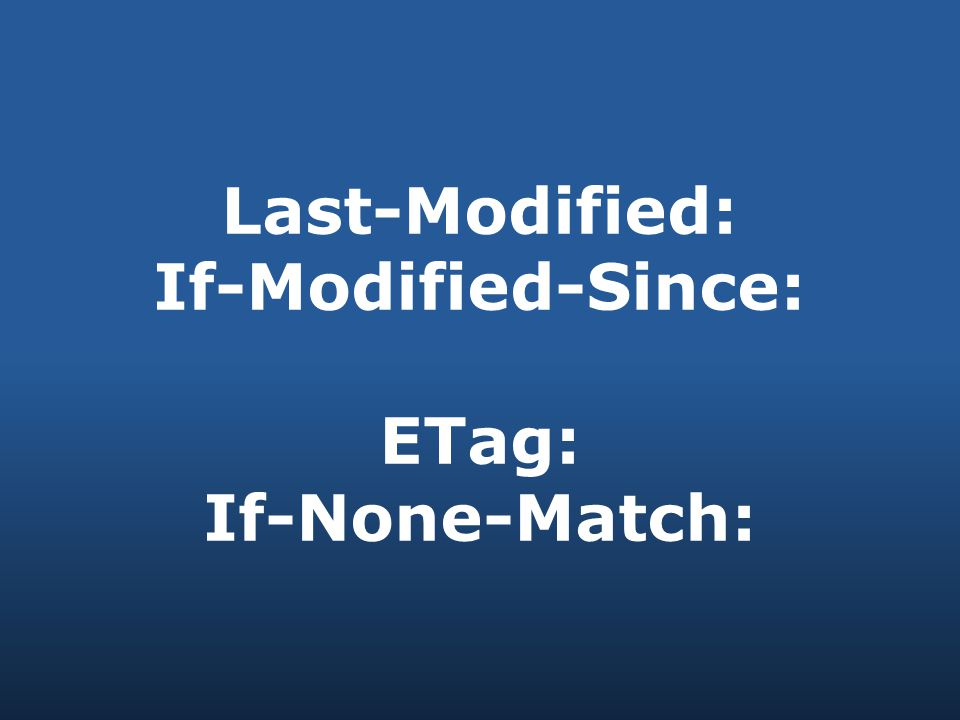 Last-Modified: If-Modified-Since: ETag: If-None-Match:
