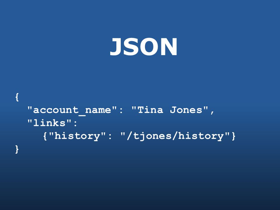 JSON { account_name : Tina Jones , links : { history : /tjones/history } }