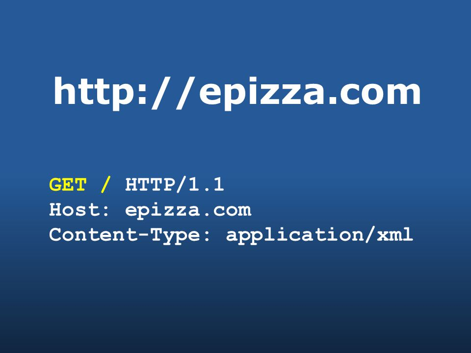 http://epizza.com GET / HTTP/1.1 Host: epizza.com Content-Type: application/xml