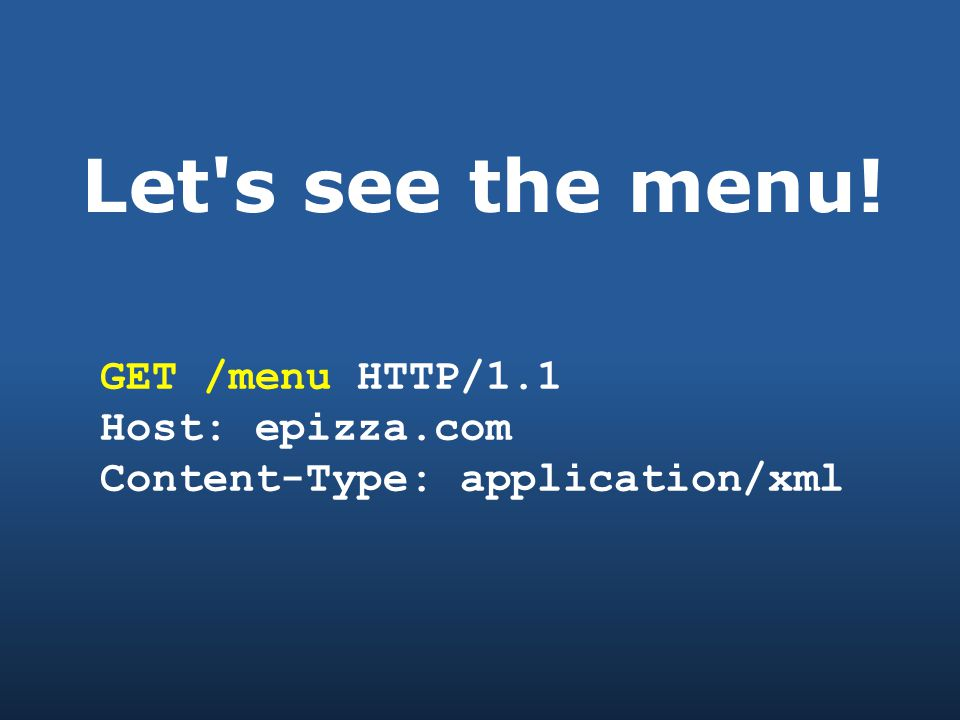 Let s see the menu! GET /menu HTTP/1.1 Host: epizza.com Content-Type: application/xml