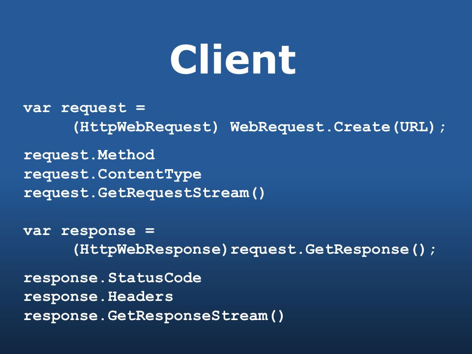 Client var request = (HttpWebRequest) WebRequest.Create(URL); request.Method request.ContentType request.GetRequestStream() var response = (HttpWebResponse)request.GetResponse(); response.StatusCode response.Headers response.GetResponseStream()