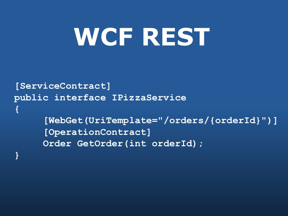 WCF REST [ServiceContract] public interface IPizzaService { [WebGet(UriTemplate= /orders/{orderId} )] [OperationContract] Order GetOrder(int orderId); }