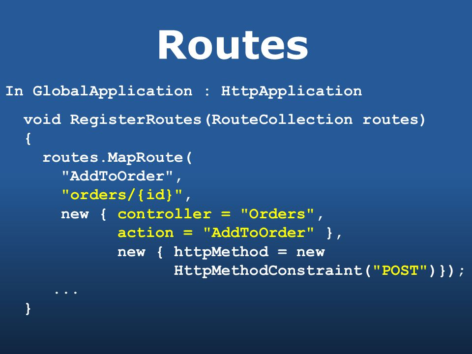 Routes In GlobalApplication : HttpApplication void RegisterRoutes(RouteCollection routes) { routes.MapRoute( AddToOrder , orders/{id} , new { controller = Orders , action = AddToOrder }, new { httpMethod = new HttpMethodConstraint( POST )});...