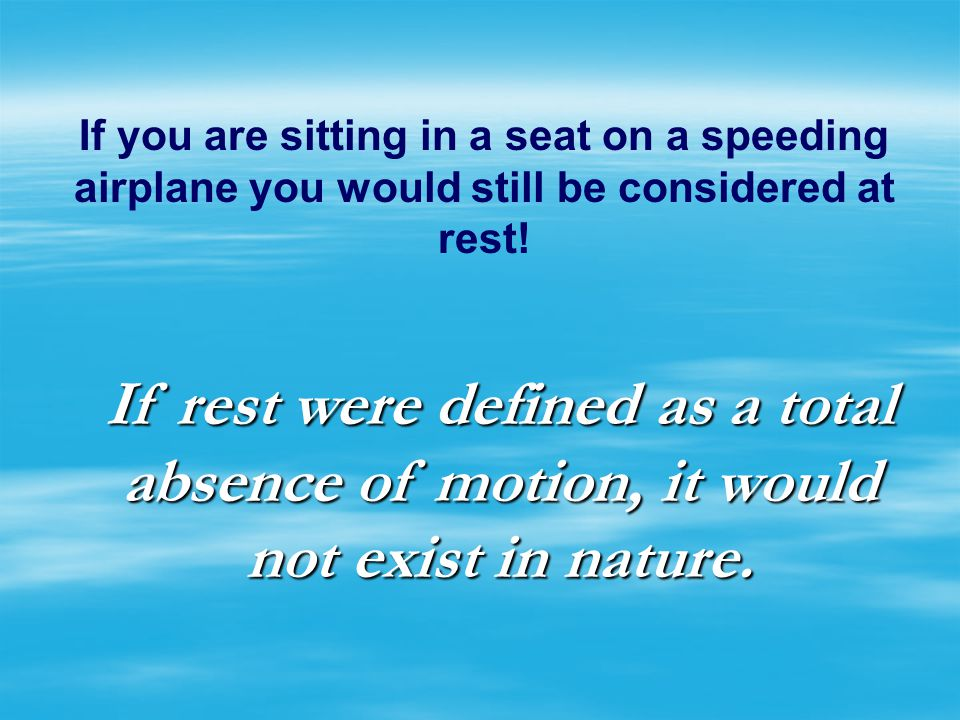 MOTION The state of an object when it is changing position in relation to its surroundings. THIS IS RELATIVE, TOO!! When you are sitting on an airplan