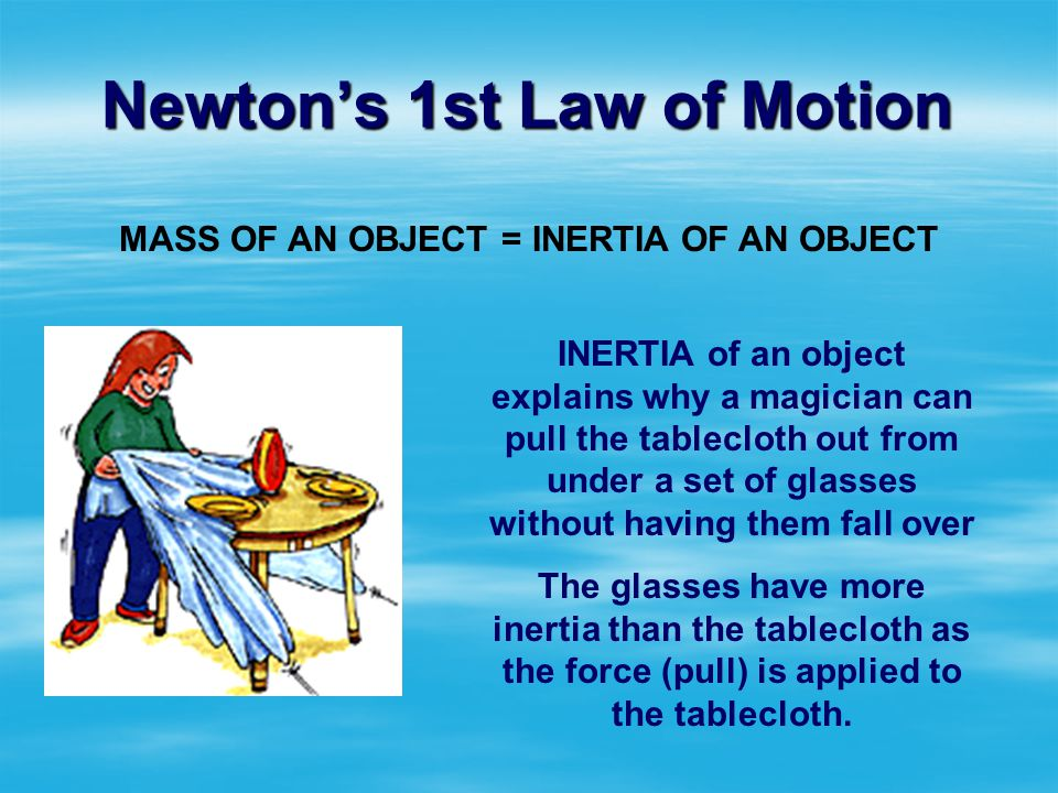 Newtons 1st Law of Motion MASS OF AN OBJECT = INERTIA OF AN OBJECT More mass = more inertia (greater resistance to change (greater resistance to chang