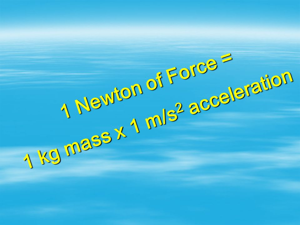 NEWTON The standard unit of force 1 newton = the force required to accelerate a mass of 1 kilogram at 1 meter per second per second