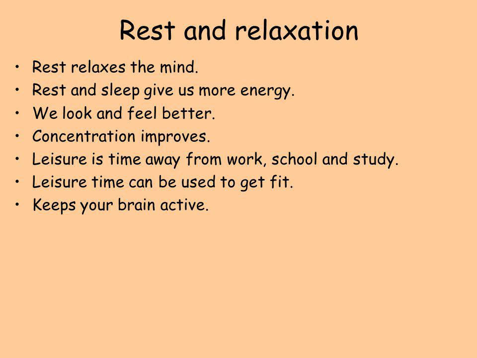 Rest and relaxation Rest relaxes the mind. Rest and sleep give us more energy. We look and feel better. Concentration improves. Leisure is time away f