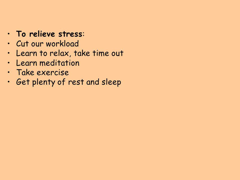 To relieve stress: Cut our workload Learn to relax, take time out Learn meditation Take exercise Get plenty of rest and sleep