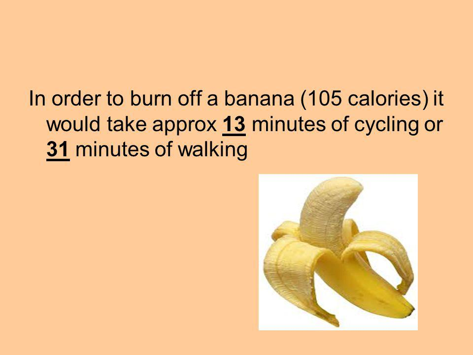 In order to burn off a banana (105 calories) it would take approx 13 minutes of cycling or 31 minutes of walking