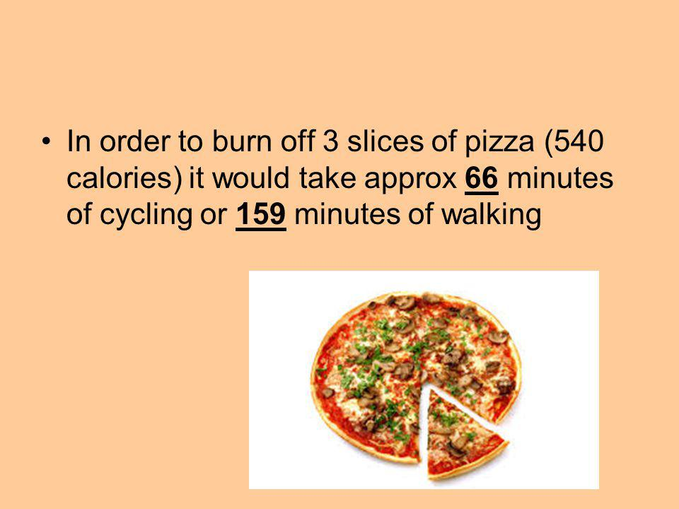 In order to burn off 3 slices of pizza (540 calories) it would take approx 66 minutes of cycling or 159 minutes of walking