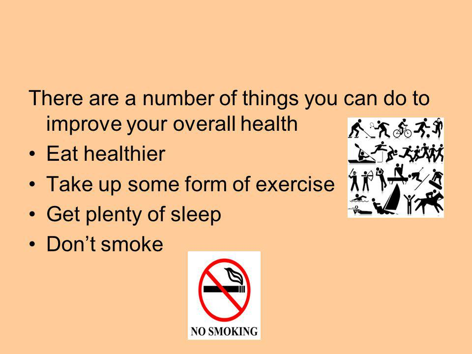 There are a number of things you can do to improve your overall health Eat healthier Take up some form of exercise Get plenty of sleep Dont smoke