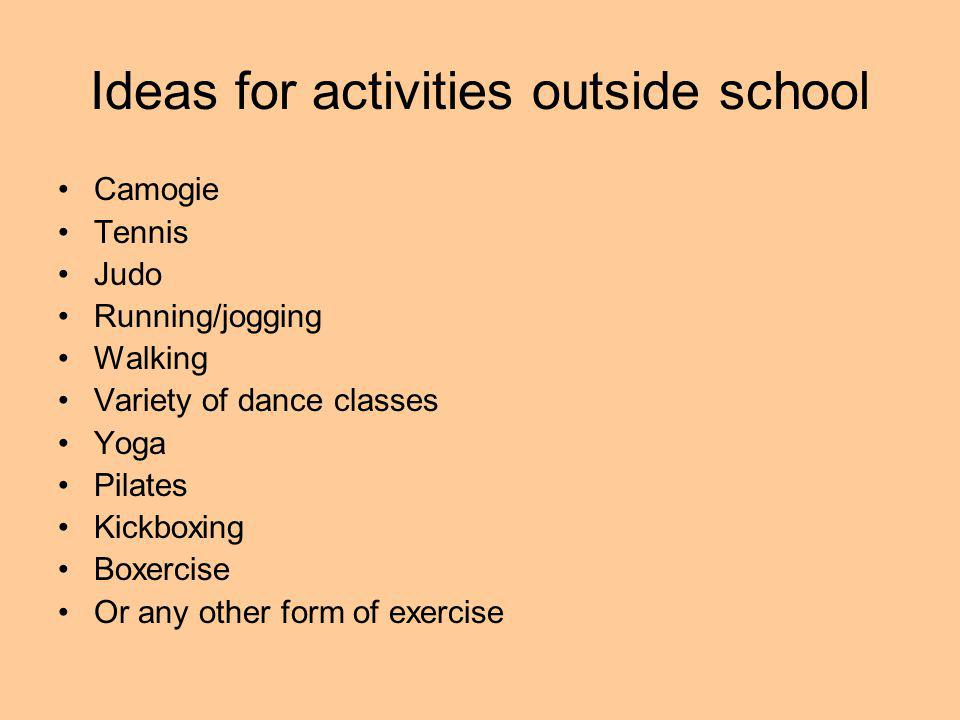 Ideas for activities outside school Camogie Tennis Judo Running/jogging Walking Variety of dance classes Yoga Pilates Kickboxing Boxercise Or any other form of exercise