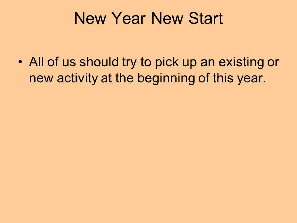 New Year New Start All of us should try to pick up an existing or new activity at the beginning of this year.