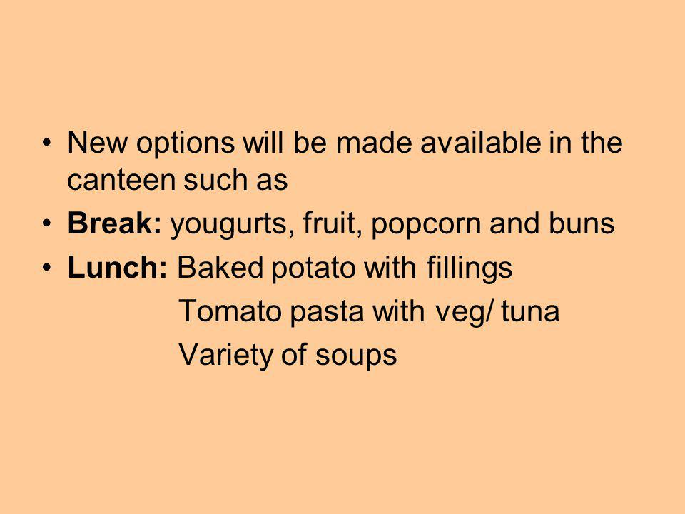 New options will be made available in the canteen such as Break: yougurts, fruit, popcorn and buns Lunch: Baked potato with fillings Tomato pasta with