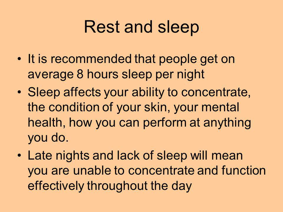 Rest and sleep It is recommended that people get on average 8 hours sleep per night Sleep affects your ability to concentrate, the condition of your skin, your mental health, how you can perform at anything you do.