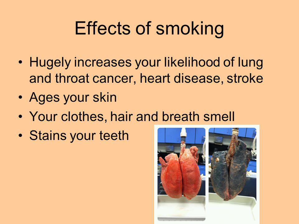 Effects of smoking Hugely increases your likelihood of lung and throat cancer, heart disease, stroke Ages your skin Your clothes, hair and breath smel