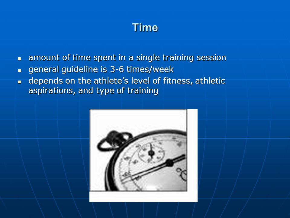 Time amount of time spent in a single training session amount of time spent in a single training session general guideline is 3-6 times/week general guideline is 3-6 times/week depends on the athletes level of fitness, athletic aspirations, and type of training depends on the athletes level of fitness, athletic aspirations, and type of training