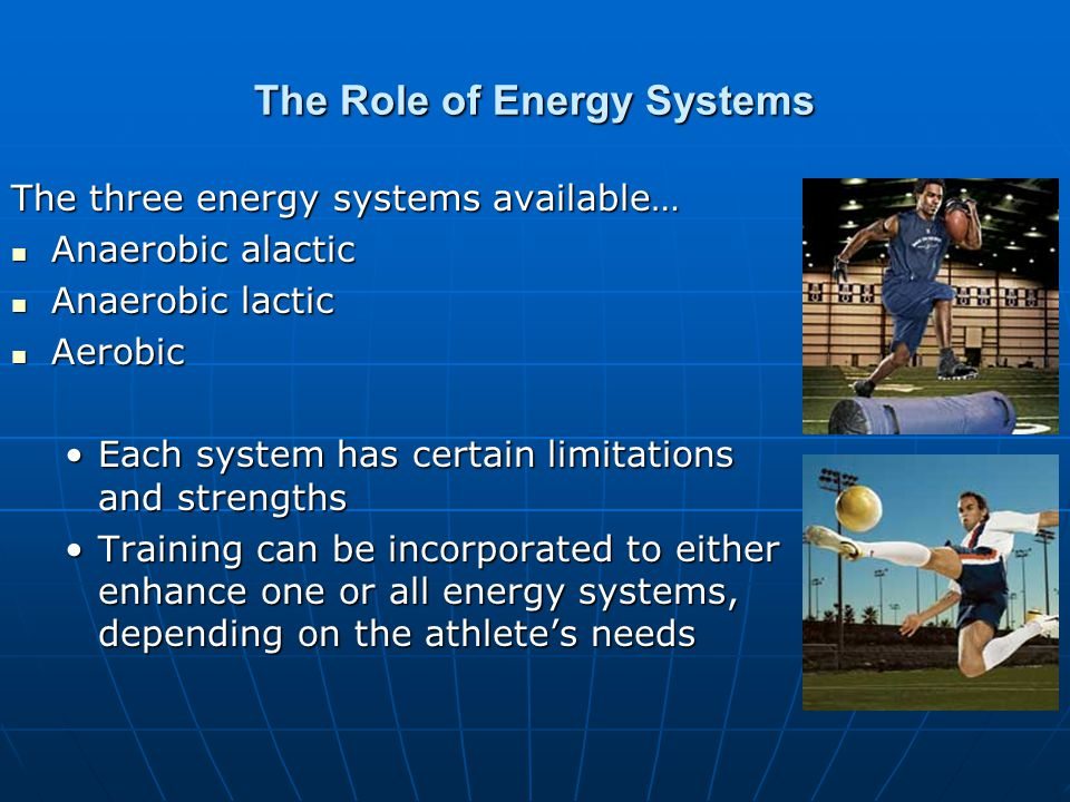 The Role of Energy Systems The three energy systems available… Anaerobic alactic Anaerobic alactic Anaerobic lactic Anaerobic lactic Aerobic Aerobic Each system has certain limitations and strengthsEach system has certain limitations and strengths Training can be incorporated to either enhance one or all energy systems, depending on the athletes needsTraining can be incorporated to either enhance one or all energy systems, depending on the athletes needs
