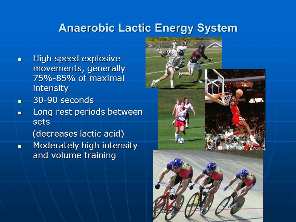 Anaerobic Lactic Energy System High speed explosive movements, generally 75%-85% of maximal intensity High speed explosive movements, generally 75%-85% of maximal intensity 30-90 seconds 30-90 seconds Long rest periods between sets Long rest periods between sets (decreases lactic acid) (decreases lactic acid) Moderately high intensity and volume training Moderately high intensity and volume training