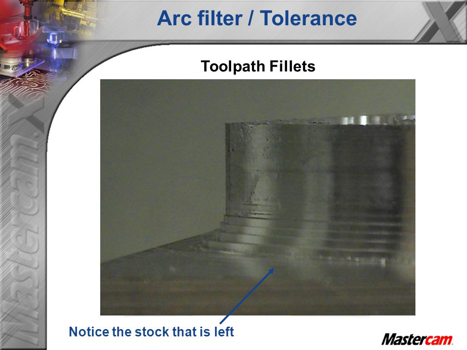 Toolpath Fillets Notice the stock that is left Arc filter / Tolerance