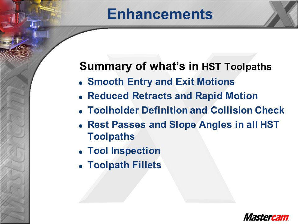 Enhancements Summary of whats in HST Toolpaths Smooth Entry and Exit Motions Reduced Retracts and Rapid Motion Toolholder Definition and Collision Check Rest Passes and Slope Angles in all HST Toolpaths Tool Inspection Toolpath Fillets