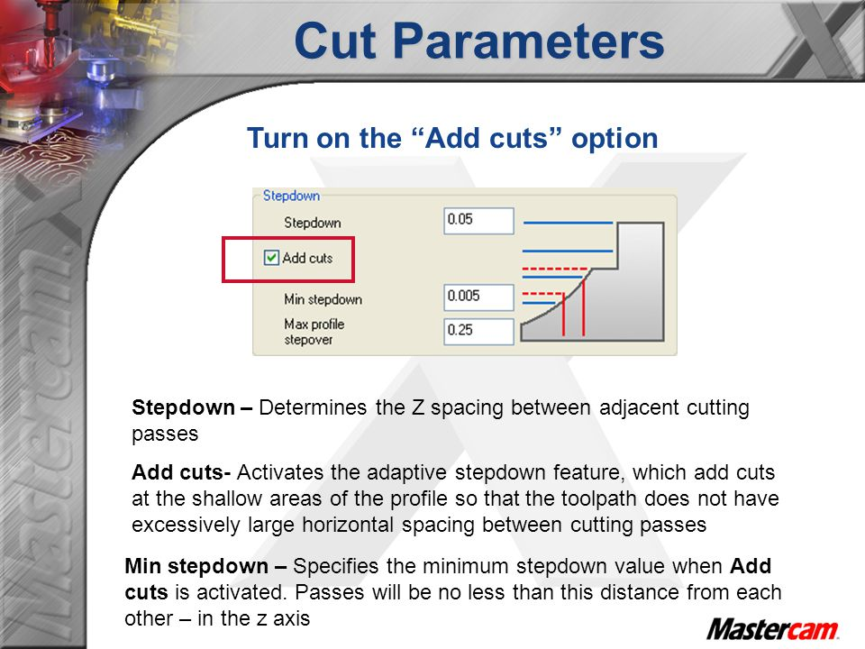 Cut Parameters Add cuts- Activates the adaptive stepdown feature, which add cuts at the shallow areas of the profile so that the toolpath does not hav