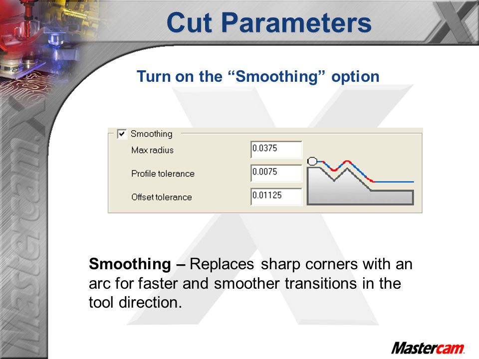 Cut Parameters Smoothing – Replaces sharp corners with an arc for faster and smoother transitions in the tool direction.