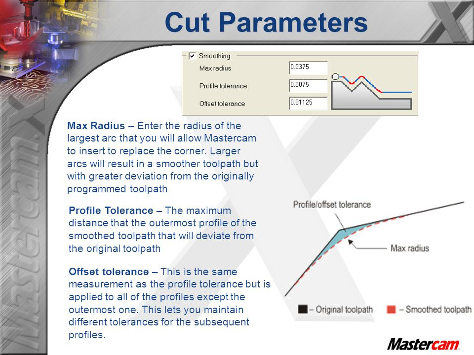 Cut Parameters Profile Tolerance – The maximum distance that the outermost profile of the smoothed toolpath that will deviate from the original toolpath Offset tolerance – This is the same measurement as the profile tolerance but is applied to all of the profiles except the outermost one.