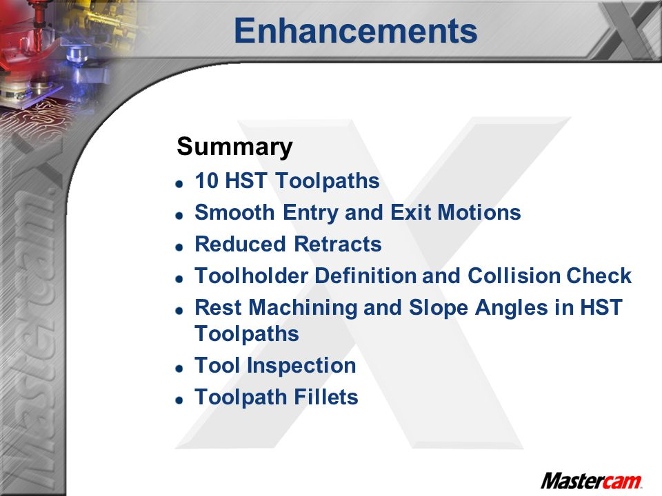 Enhancements Summary 10 HST Toolpaths Smooth Entry and Exit Motions Reduced Retracts Toolholder Definition and Collision Check Rest Machining and Slope Angles in HST Toolpaths Tool Inspection Toolpath Fillets