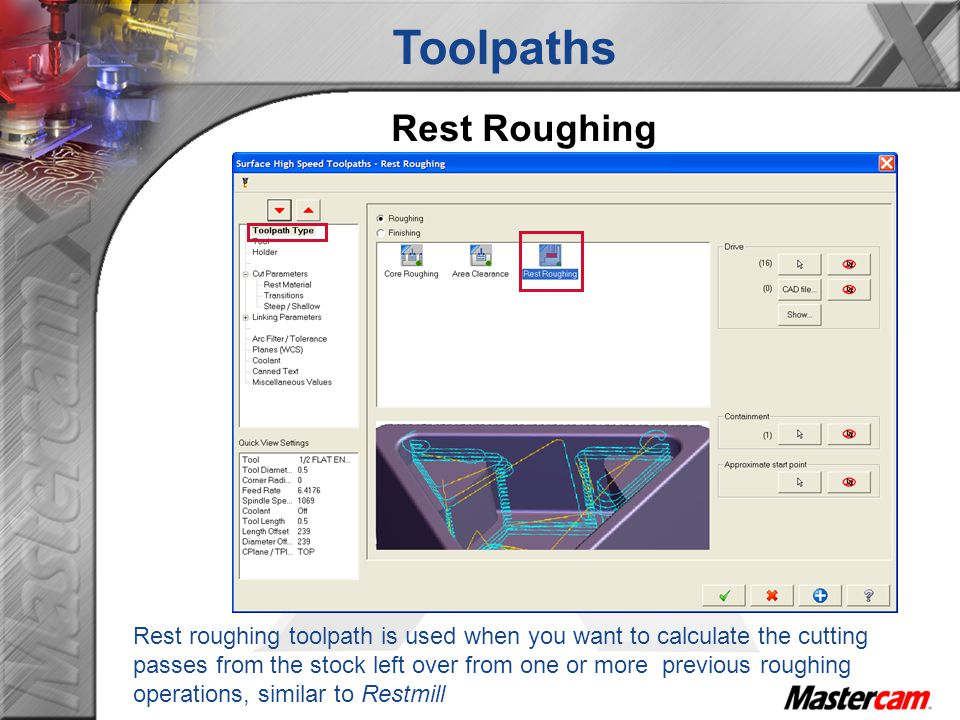 Rest roughing toolpath is used when you want to calculate the cutting passes from the stock left over from one or more previous roughing operations, similar to Restmill Toolpaths Rest Roughing