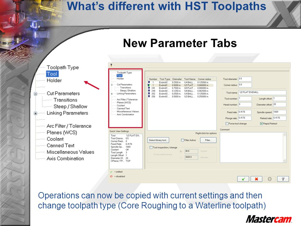 Whats different with HST Toolpaths New Parameter Tabs Operations can now be copied with current settings and then change toolpath type (Core Roughing
