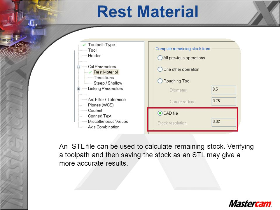 An STL file can be used to calculate remaining stock. Verifying a toolpath and then saving the stock as an STL may give a more accurate results. Rest