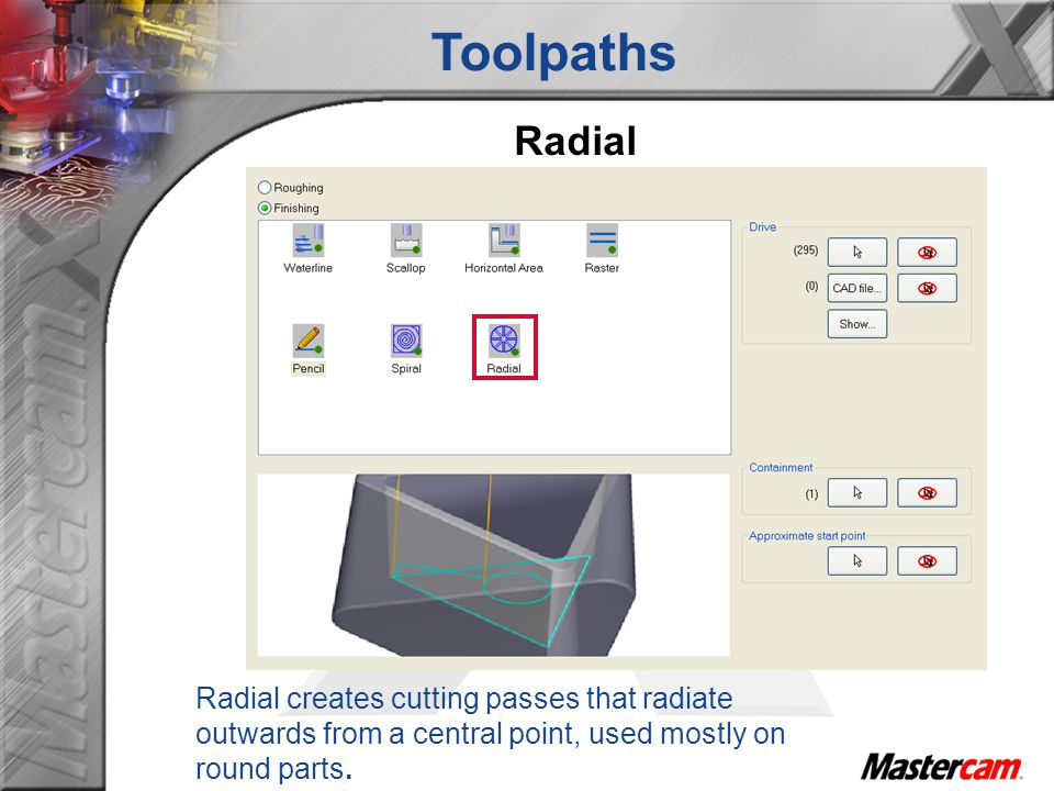 Toolpaths Radial Radial creates cutting passes that radiate outwards from a central point, used mostly on round parts.