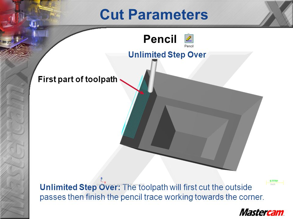 Cut Parameters Pencil Unlimited Step Over Unlimited Step Over: The toolpath will first cut the outside passes then finish the pencil trace working tow