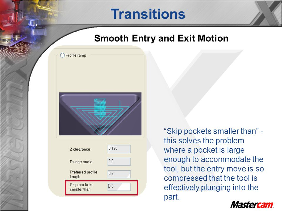 Smooth Entry and Exit Motion Skip pockets smaller than - this solves the problem where a pocket is large enough to accommodate the tool, but the entry