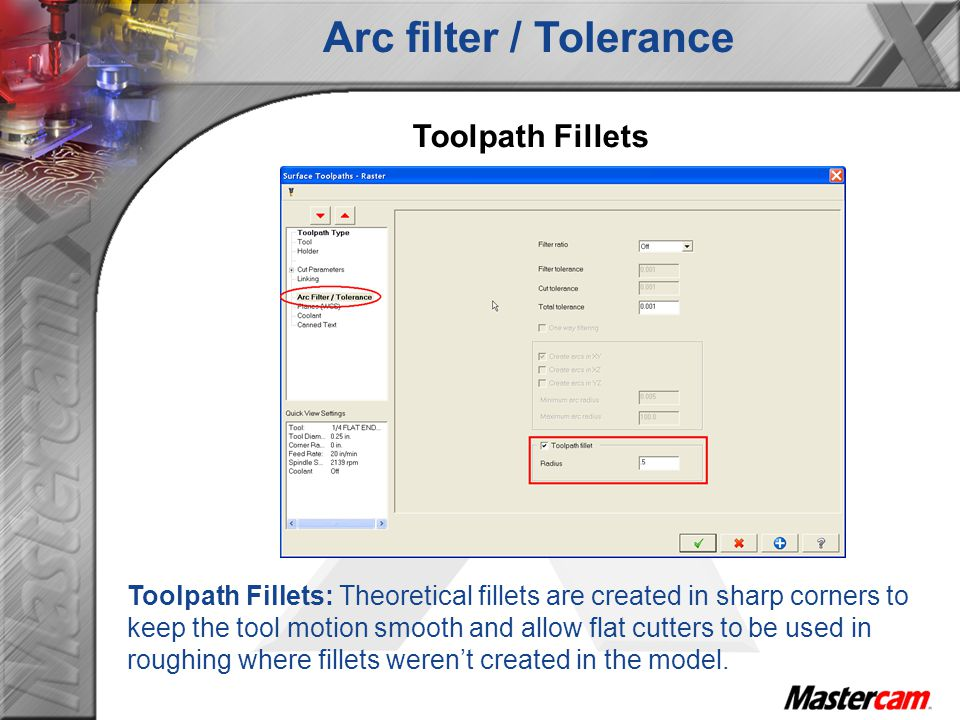 Toolpath Fillets Toolpath Fillets: Theoretical fillets are created in sharp corners to keep the tool motion smooth and allow flat cutters to be used in roughing where fillets werent created in the model.