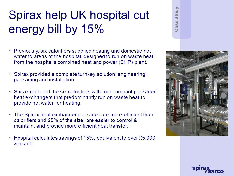 Spirax help UK hospital cut energy bill by 15% Previously, six calorifiers supplied heating and domestic hot water to areas of the hospital, designed to run on waste heat from the hospitals combined heat and power (CHP) plant.