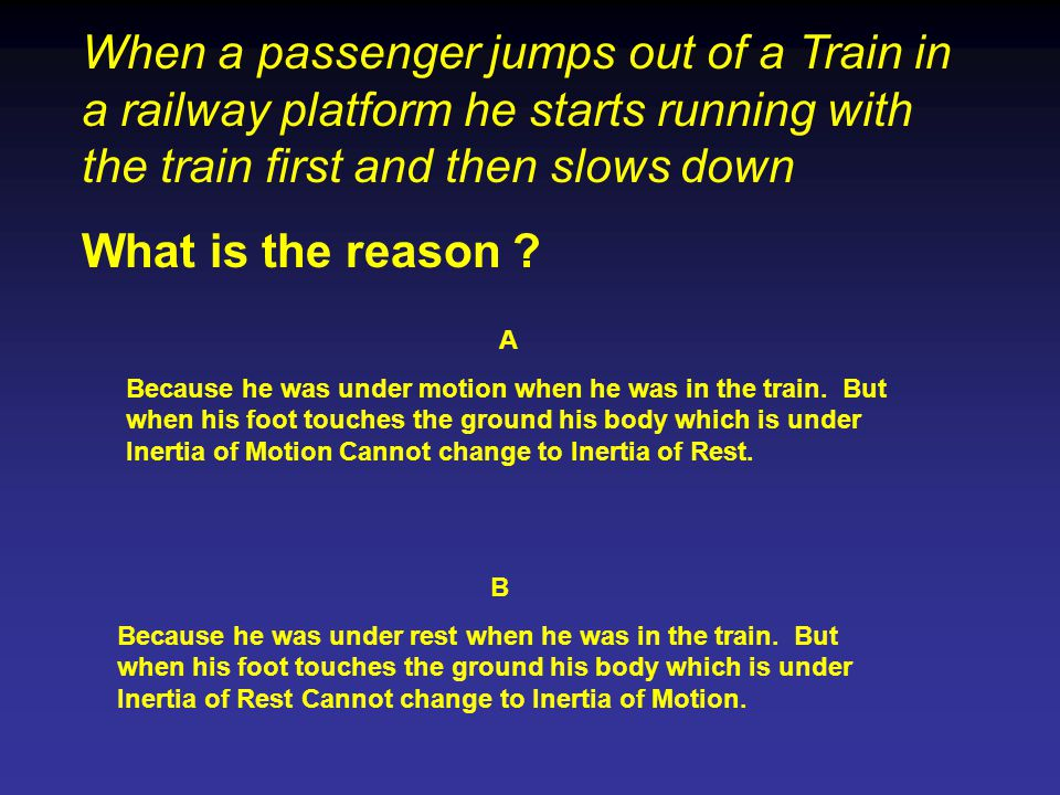 When a passenger jumps out of a Train in a railway platform he starts running with the train first and then slows down What is the reason .