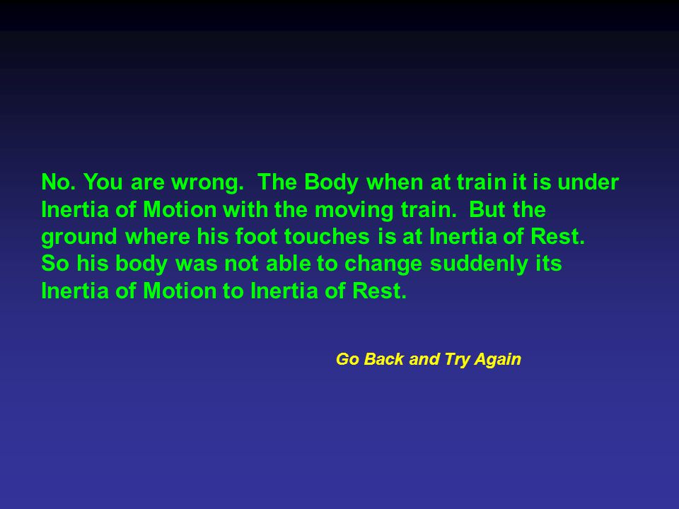 No. You are wrong. The Body when at train it is under Inertia of Motion with the moving train.
