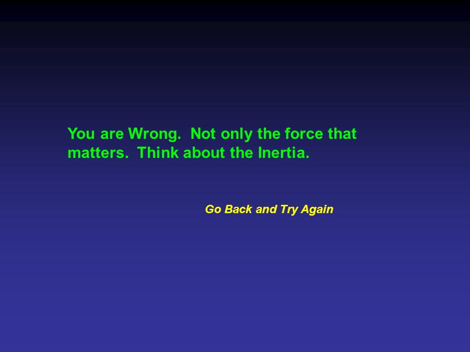 You are Wrong. Not only the force that matters. Think about the Inertia. Go Back and Try Again