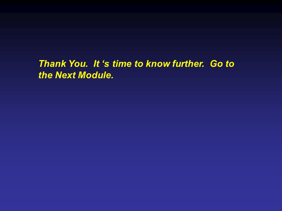 Thank You. It s time to know further. Go to the Next Module.