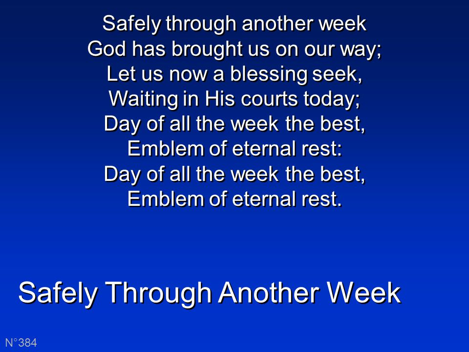 Safely Through Another Week N°384 Safely through another week God has brought us on our way; Let us now a blessing seek, Waiting in His courts today; Day of all the week the best, Emblem of eternal rest: Day of all the week the best, Emblem of eternal rest.