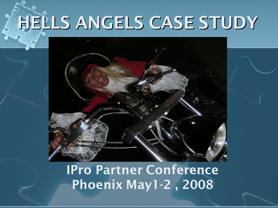 HELLS ANGELS CASE STUDY IPro Partner Conference Phoenix May1-2, 2008