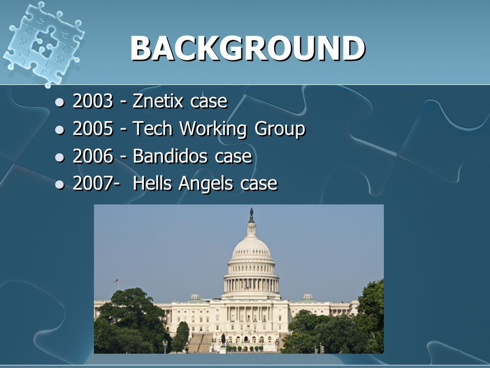 BACKGROUND 2003 - Znetix case 2005 - Tech Working Group 2006 - Bandidos case 2007- Hells Angels case 2003 - Znetix case 2005 - Tech Working Group 2006